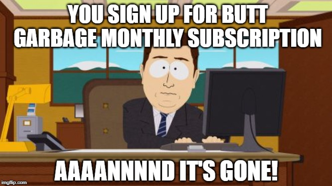 BUTT GARBAGE IS BACK WITH A VENGEANCE | YOU SIGN UP FOR BUTT GARBAGE MONTHLY SUBSCRIPTION AAAANNNND IT'S GONE! | image tagged in memes,aaaaand its gone,butt,garbage,magazines | made w/ Imgflip meme maker