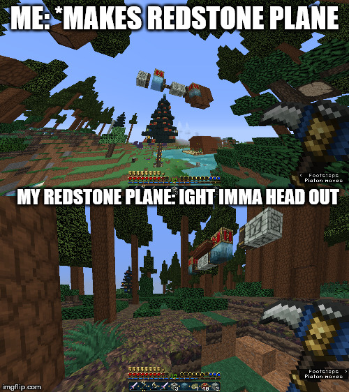 I do not like redstone. :(((((( | ME: *MAKES REDSTONE PLANE MY REDSTONE PLANE: IGHT IMMA HEAD OUT | image tagged in minecraft,funny meme,meme,memes,plane,annoying | made w/ Imgflip meme maker