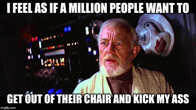 obi wan million voices | I FEEL AS IF A MILLION PEOPLE WANT TO GET OUT OF THEIR CHAIR AND KICK MY ASS | image tagged in obi wan million voices | made w/ Imgflip meme maker
