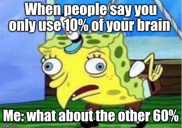 Mocking Spongebob |  When people say you only use 10% of your brain; Me: what about the other 60% | image tagged in memes,mocking spongebob | made w/ Imgflip meme maker