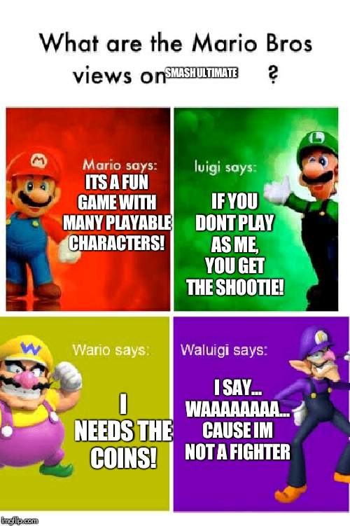 ha ha |  SMASH ULTIMATE; IF YOU DONT PLAY AS ME, YOU GET THE SHOOTIE! ITS A FUN GAME WITH MANY PLAYABLE CHARACTERS! I SAY... WAAAAAAAA... CAUSE IM NOT A FIGHTER; I NEEDS THE COINS! | image tagged in mario broz misc views,mario,luigi,wario,waluigi,super smash bros | made w/ Imgflip meme maker