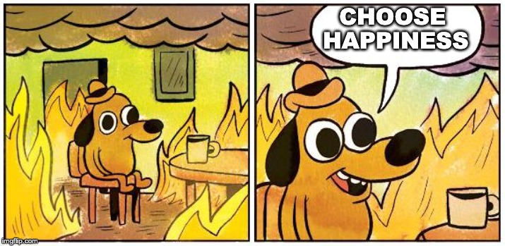 This is Fine (Blank) |  CHOOSE        HAPPINESS | image tagged in this is fine blank | made w/ Imgflip meme maker