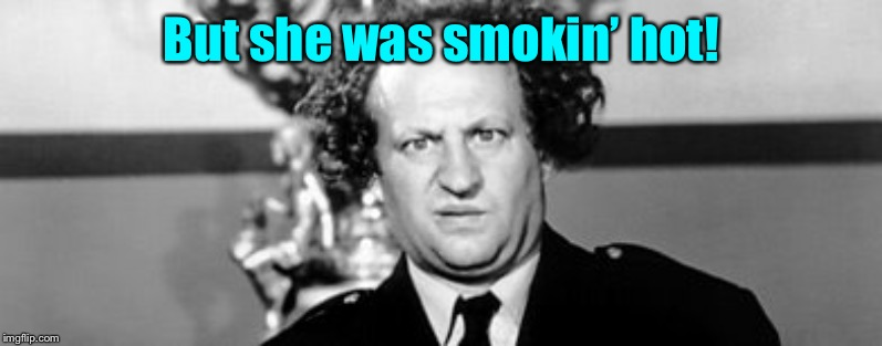 Stooged | But she was smokin' hot! | image tagged in stooged | made w/ Imgflip meme maker