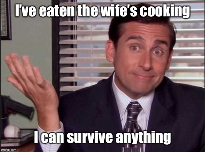 Michael Scott | I've eaten the wife's cooking I can survive anything | image tagged in michael scott | made w/ Imgflip meme maker