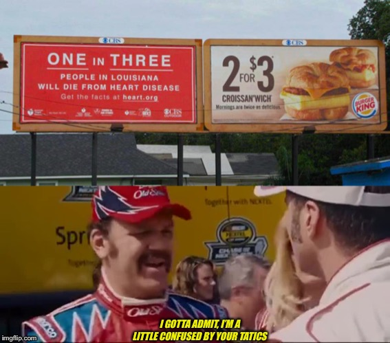 Tatics |  I GOTTA ADMIT, I'M A LITTLE CONFUSED BY YOUR TATICS | image tagged in talladega nights,mcdonalds,heart | made w/ Imgflip meme maker