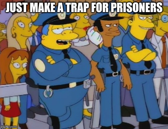 Chief Wiggum | JUST MAKE A TRAP FOR PRISONERS | image tagged in chief wiggum | made w/ Imgflip meme maker