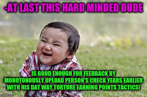 Evil Toddler Meme | -AT LAST THIS HARD MINDED DUDE IS GOOD ENOUGH FOR FEEDBACK BY MONOTONOUSLY UPLOAD PERSON'S CHECK YEARS EARLIER WITH HIS DAT WAY TORTURE EARN | image tagged in memes,evil toddler | made w/ Imgflip meme maker