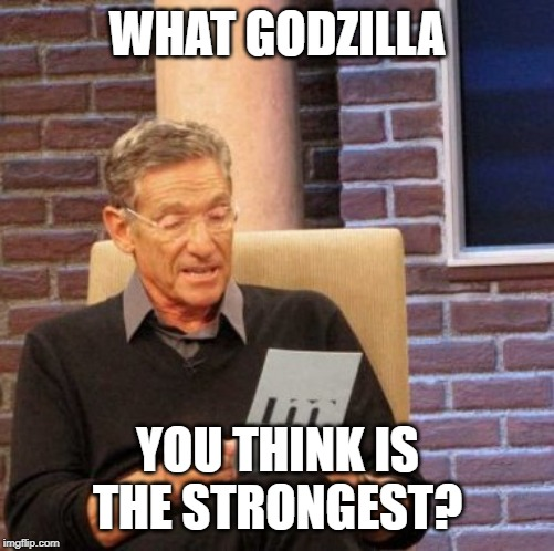 I Think Godzilla Final Wars Is The Strongest. |  WHAT GODZILLA; YOU THINK IS THE STRONGEST? | image tagged in memes,maury lie detector,godzilla | made w/ Imgflip meme maker