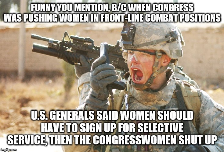 US Army Soldier yelling radio iraq war | FUNNY YOU MENTION, B/C WHEN CONGRESS WAS PUSHING WOMEN IN FRONT-LINE COMBAT POSITIONS U.S. GENERALS SAID WOMEN SHOULD HAVE TO SIGN UP FOR SE | image tagged in us army soldier yelling radio iraq war | made w/ Imgflip meme maker