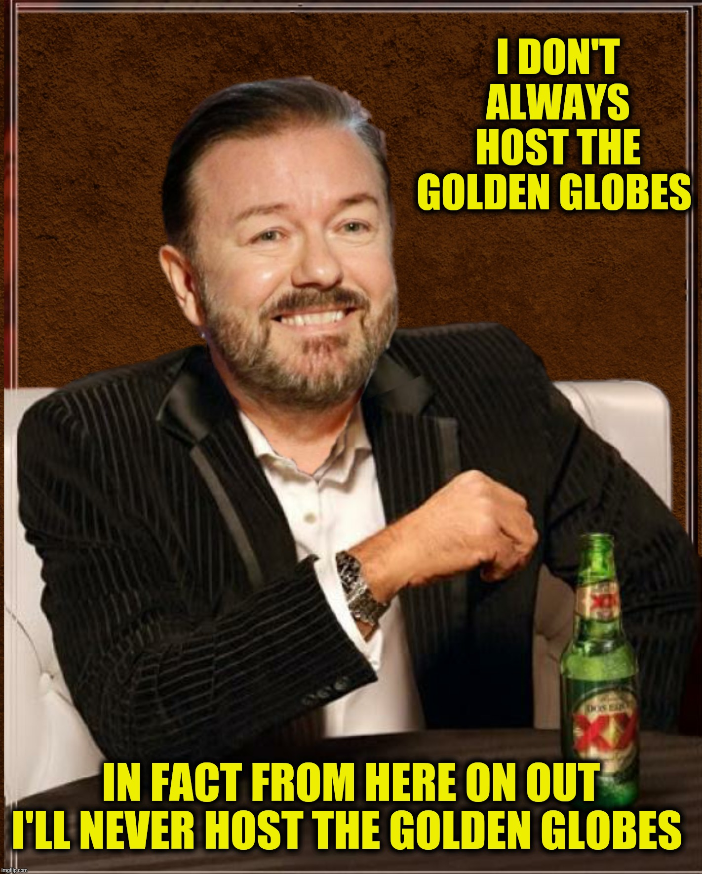 The most interesting monologue in the world | I DON'T ALWAYS HOST THE GOLDEN GLOBES IN FACT FROM HERE ON OUT I'LL NEVER HOST THE GOLDEN GLOBES | image tagged in bad photoshop,ricky gervais,the most interesting man in the world,golden globes | made w/ Imgflip meme maker