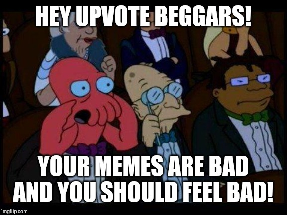 You Should Feel Bad Zoidberg |  HEY UPVOTE BEGGARS! YOUR MEMES ARE BAD AND YOU SHOULD FEEL BAD! | image tagged in memes,you should feel bad zoidberg,futurama zoidberg,upvote begging,plague | made w/ Imgflip meme maker