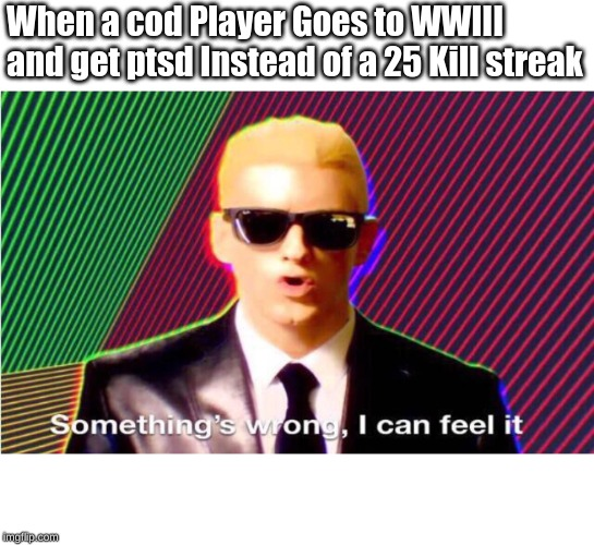 Something's wrong | When a cod Player Goes to WWIII and get ptsd Instead of a 25 Kill streak | image tagged in somethings wrong | made w/ Imgflip meme maker