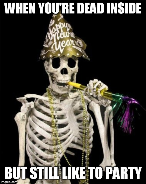 WHEN YOU'RE DEAD INSIDE; BUT STILL LIKE TO PARTY | image tagged in happy new year,dead inside,party time | made w/ Imgflip meme maker