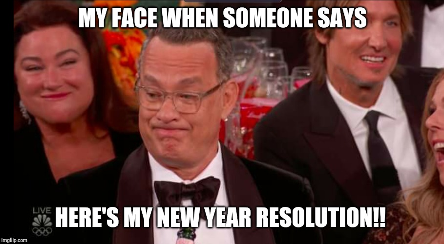 Tom Hanks Golden Globes Face | MY FACE WHEN SOMEONE SAYS HERE'S MY NEW YEAR RESOLUTION!! | image tagged in happy new year,new year resolutions,tom hanks,golden globes,haha,funny memes | made w/ Imgflip meme maker