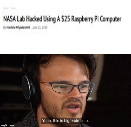 Yeah, this is big brain time | image tagged in yeah this is big brain time,nasa,raspberry,pi,computer,dank memes | made w/ Imgflip meme maker
