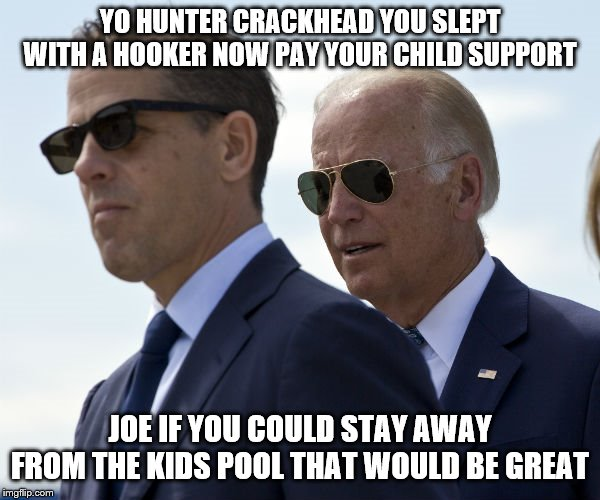 you can't make this stuff up | YO HUNTER CRACKHEAD YOU SLEPT WITH A HOOKER NOW PAY YOUR CHILD SUPPORT JOE IF YOU COULD STAY AWAY FROM THE KIDS POOL THAT WOULD BE GREAT | image tagged in biden,joe biden,democrats,2020 elections | made w/ Imgflip meme maker