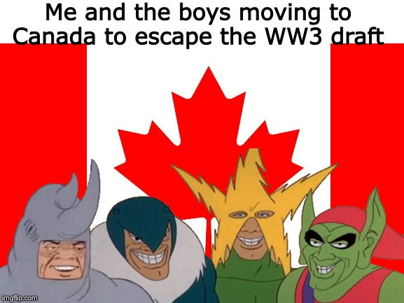 Oh Canada... | Me and the boys moving to Canada to escape the WW3 draft | image tagged in world war 3,me and the boys,canada | made w/ Imgflip meme maker