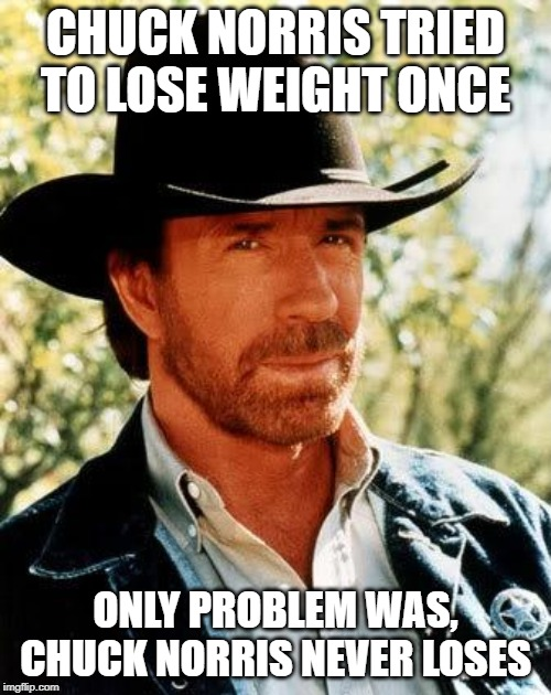 Chuck Just Can't |  CHUCK NORRIS TRIED TO LOSE WEIGHT ONCE; ONLY PROBLEM WAS, CHUCK NORRIS NEVER LOSES | image tagged in memes,chuck norris | made w/ Imgflip meme maker