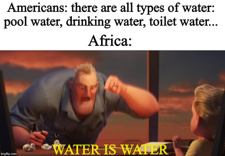 Americans: there are all types of water: pool water, drinking water, toilet water... Africa: WATER IS WATER | image tagged in blank white template,math is math | made w/ Imgflip meme maker