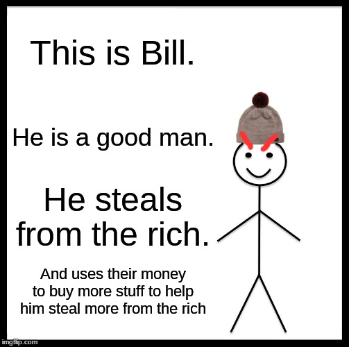 Be Like Bill Meme | This is Bill. He is a good man. He steals from the rich. And uses their money to buy more stuff to help him steal more from the rich | image tagged in memes,be like bill | made w/ Imgflip meme maker