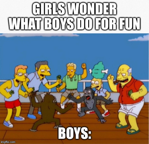 GIRLS WONDER WHAT BOYS DO FOR FUN BOYS: | image tagged in the simpsons | made w/ Imgflip meme maker