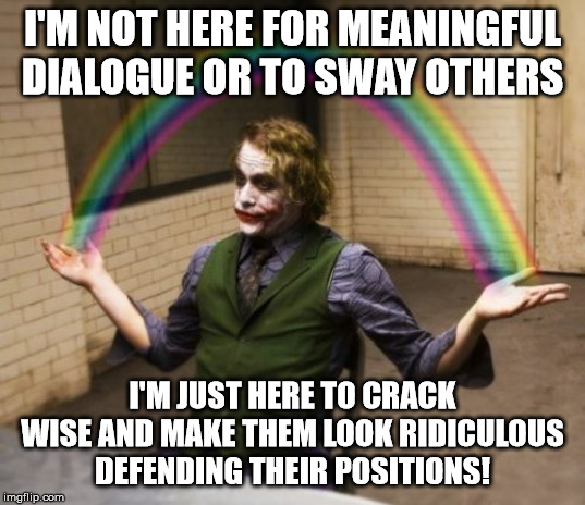 Do I offend? |  I'M NOT HERE FOR MEANINGFUL DIALOGUE OR TO SWAY OTHERS; I'M JUST HERE TO CRACK WISE AND MAKE THEM LOOK RIDICULOUS DEFENDING THEIR POSITIONS! | image tagged in memes | made w/ Imgflip meme maker
