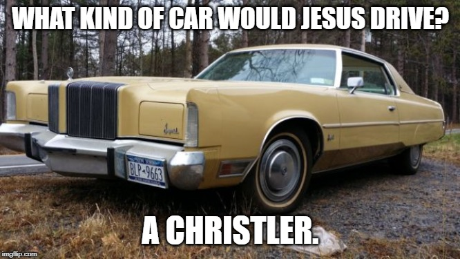 what car would Jesus drive | WHAT KIND OF CAR WOULD JESUS DRIVE? A CHRISTLER. | image tagged in jesus,car,chrysler,bad pun | made w/ Imgflip meme maker