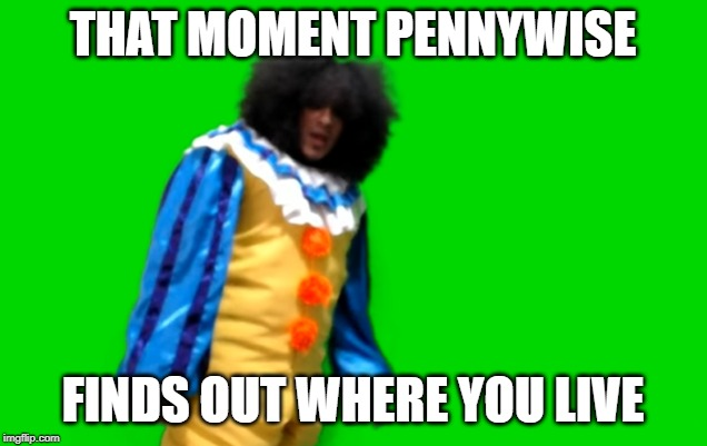 Sr Pelo Clown | THAT MOMENT PENNYWISE FINDS OUT WHERE YOU LIVE | image tagged in sr pelo clown | made w/ Imgflip meme maker