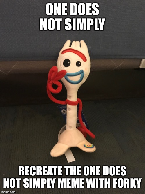 One does not simply forky meme | ONE DOES NOT SIMPLY RECREATE THE ONE DOES NOT SIMPLY MEME WITH FORKY | image tagged in toy story,one does not simply | made w/ Imgflip meme maker