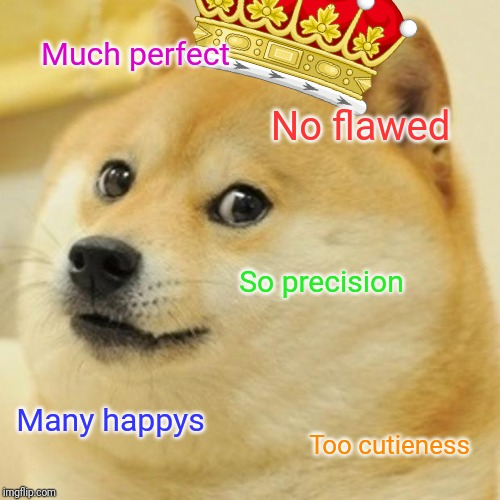 Doge |  Much perfect; No flawed; So precision; Many happys; Too cutieness | image tagged in memes,doge | made w/ Imgflip meme maker