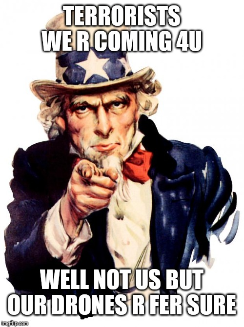 Uncle Sam |  TERRORISTS WE R COMING 4U; WELL NOT US BUT OUR DRONES R FER SURE | image tagged in memes,uncle sam | made w/ Imgflip meme maker