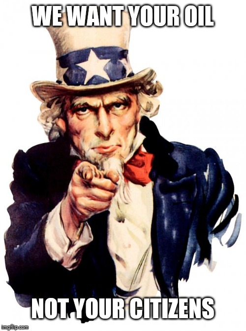Uncle Sam |  WE WANT YOUR OIL; NOT YOUR CITIZENS | image tagged in memes,uncle sam | made w/ Imgflip meme maker