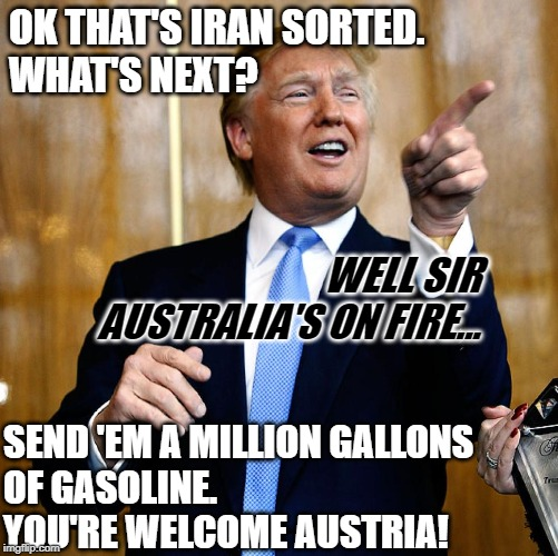 Donal Trump Birthday |  OK THAT'S IRAN SORTED.  WHAT'S NEXT? WELL SIR AUSTRALIA'S ON FIRE... SEND 'EM A MILLION GALLONS  OF GASOLINE. YOU'RE WELCOME AUSTRIA! | image tagged in donal trump birthday | made w/ Imgflip meme maker