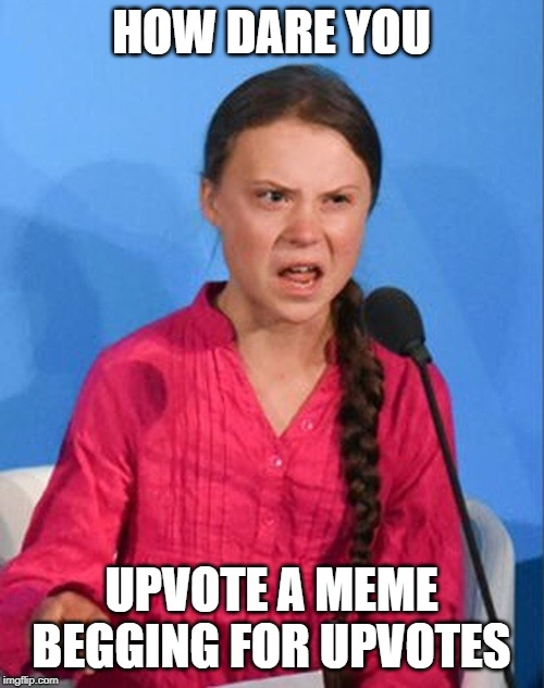 Greta Thunberg how dare you | HOW DARE YOU UPVOTE A MEME BEGGING FOR UPVOTES | image tagged in greta thunberg how dare you | made w/ Imgflip meme maker