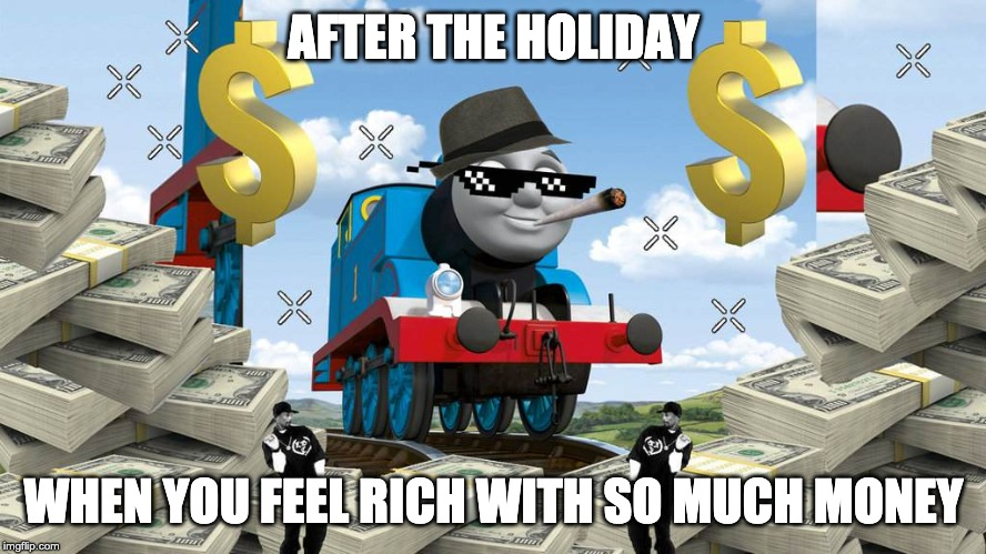 Thomas the Dank Engine | AFTER THE HOLIDAY WHEN YOU FEEL RICH WITH SO MUCH MONEY | image tagged in thomas the dank engine | made w/ Imgflip meme maker
