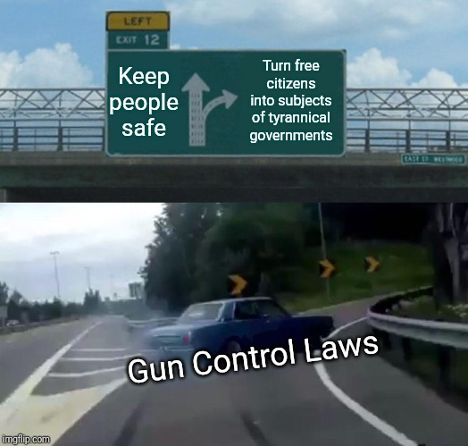 Left Exit 12 Off Ramp | Keep people safe Turn free citizens into subjects of tyrannical governments Gun Control Laws | image tagged in 2nd amendment,gun control,america,firearms,freedom,tyranny | made w/ Imgflip meme maker