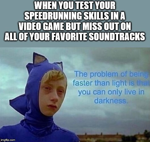 WHEN YOU TEST YOUR SPEEDRUNNING SKILLS IN A VIDEO GAME BUT MISS OUT ON ALL OF YOUR FAVORITE SOUNDTRACKS | image tagged in depression sonic | made w/ Imgflip meme maker