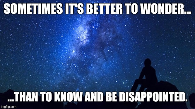 Struggling to keep kidding myself. | SOMETIMES IT'S BETTER TO WONDER... ...THAN TO KNOW AND BE DISAPPOINTED. | image tagged in faith in humanity,expectation vs reality,nihilism | made w/ Imgflip meme maker