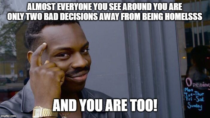 Roll Safe Think About It |  ALMOST EVERYONE YOU SEE AROUND YOU ARE ONLY TWO BAD DECISIONS AWAY FROM BEING HOMELSSS; AND YOU ARE TOO! | image tagged in memes,roll safe think about it | made w/ Imgflip meme maker