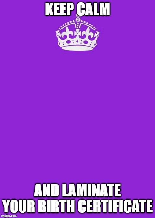 Keep Calm And Carry On Purple |  KEEP CALM; AND LAMINATE YOUR BIRTH CERTIFICATE | image tagged in memes,keep calm and carry on purple | made w/ Imgflip meme maker