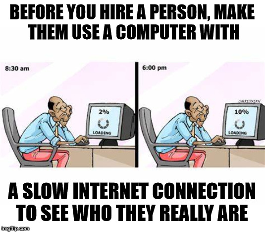 Or make them sit through a Windows 10 update. |  BEFORE YOU HIRE A PERSON, MAKE  THEM USE A COMPUTER WITH; A SLOW INTERNET CONNECTION TO SEE WHO THEY REALLY ARE | image tagged in internet explorer so slow,jobs,computer | made w/ Imgflip meme maker