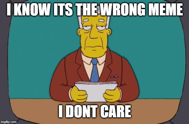 I KNOW ITS THE WRONG MEME I DONT CARE | image tagged in kent brockman | made w/ Imgflip meme maker