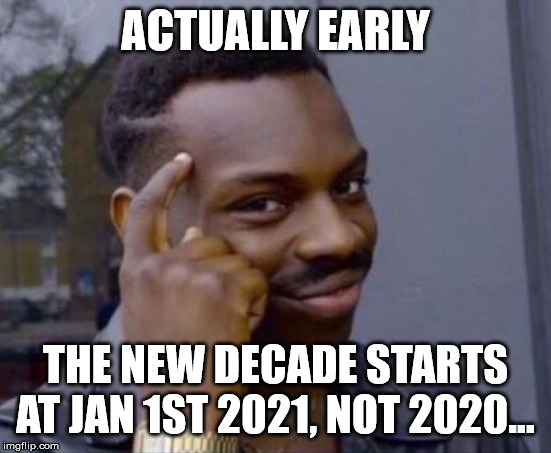 black guy pointing at head | ACTUALLY EARLY THE NEW DECADE STARTS AT JAN 1ST 2021, NOT 2020... | image tagged in black guy pointing at head | made w/ Imgflip meme maker