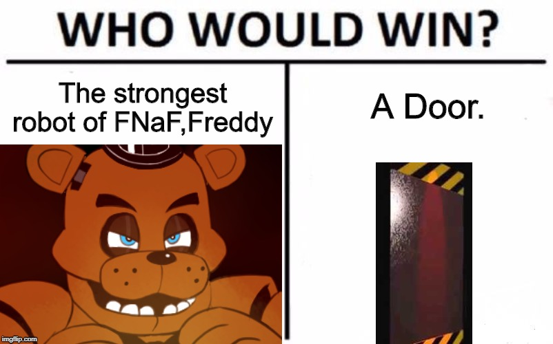 Who Would Win? |  A Door. The strongest robot of FNaF,Freddy | image tagged in fnaf,door | made w/ Imgflip meme maker