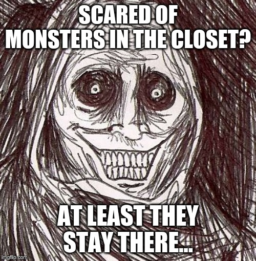 Unwanted House Guest |  SCARED OF MONSTERS IN THE CLOSET? AT LEAST THEY STAY THERE... | image tagged in memes,unwanted house guest | made w/ Imgflip meme maker