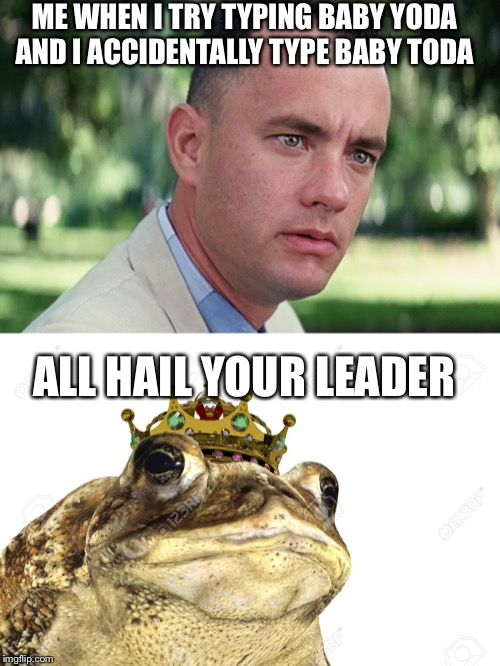 Baby toad-a |  ME WHEN I TRY TYPING BABY YODA AND I ACCIDENTALLY TYPE BABY TODA; ALL HAIL YOUR LEADER | image tagged in memes,and just like that,baby yoda,funny,funny memes,toad | made w/ Imgflip meme maker