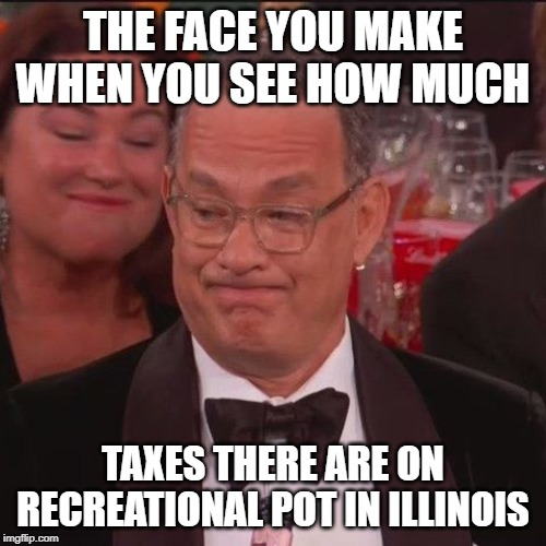 THE FACE YOU MAKE WHEN YOU SEE HOW MUCH TAXES THERE ARE ON RECREATIONAL POT IN ILLINOIS | image tagged in marijuana,weed,memes,taxes,legalize weed | made w/ Imgflip meme maker