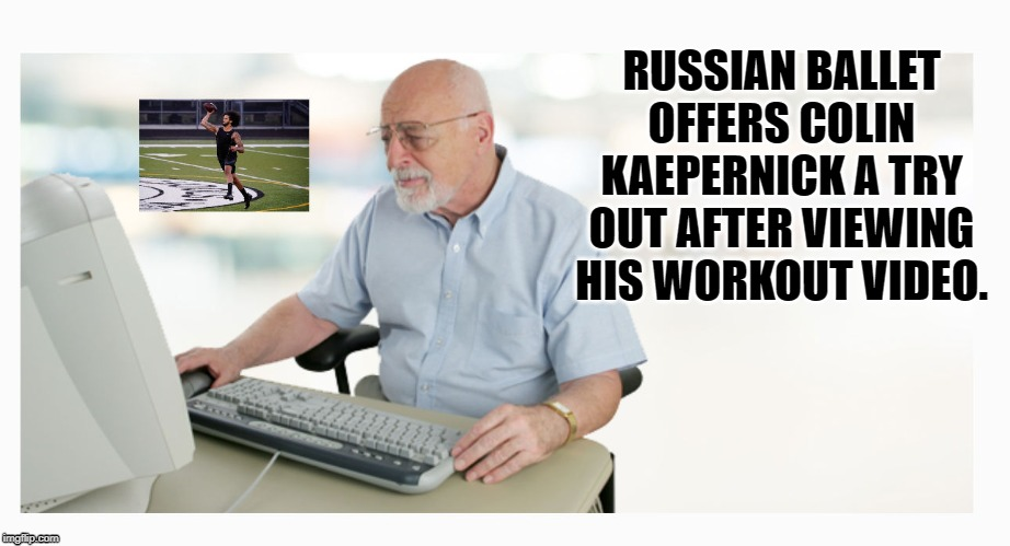 colin kaepernick |  RUSSIAN BALLET OFFERS COLIN KAEPERNICK A TRY OUT AFTER VIEWING HIS WORKOUT VIDEO. | image tagged in colin kaepernick,russia,work out | made w/ Imgflip meme maker