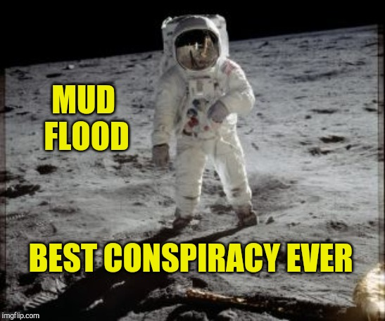 Best Conspiracy Ever |  MUD  FLOOD; BEST CONSPIRACY EVER | image tagged in best conspiracy ever,conspiracy,comedy,history,mocking | made w/ Imgflip meme maker