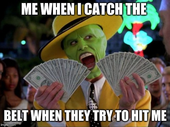 Money Money | ME WHEN I CATCH THE BELT WHEN THEY TRY TO HIT ME | image tagged in memes,money money | made w/ Imgflip meme maker